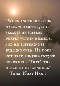 When another person makes you suffer, it is because he suffers deeply within himself, and his suffering is spilling over. He does not need punishment; he needs help. That's the message he is sending. ~ Thich Nhat Hahn